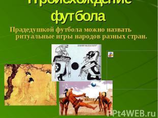 Происхождение футбола Прадедушкой футбола можно назвать ритуальные игры народов