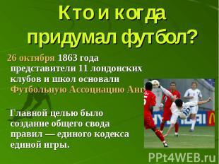Кто и когда придумал футбол? 26 октября 1863 года представители 11 лондонских кл