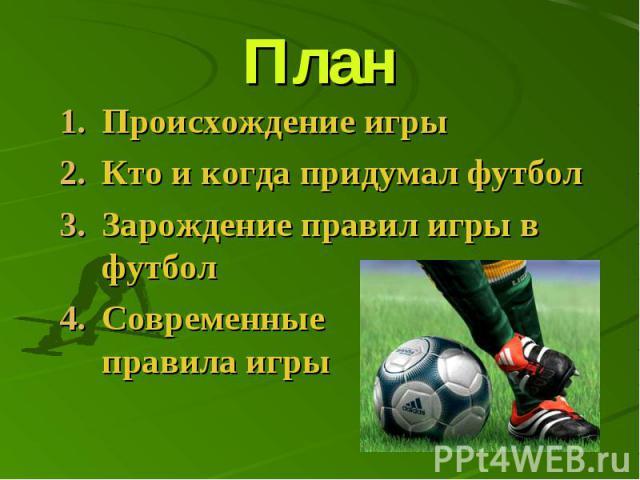 План Происхождение игры Кто и когда придумал футбол Зарождение правил игры в футбол Современные правила игры