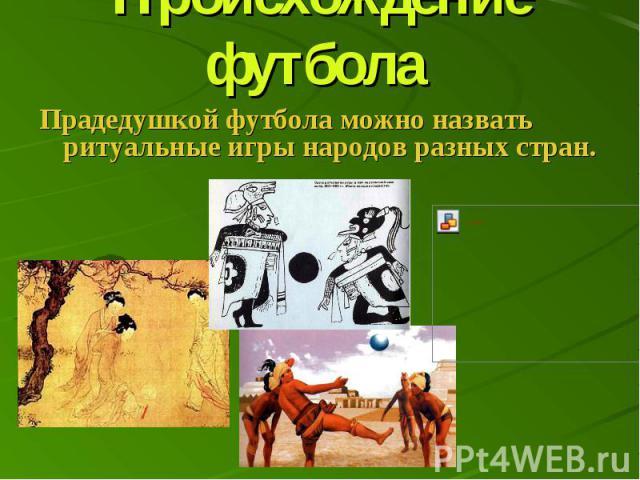 Происхождение футбола Прадедушкой футбола можно назвать ритуальные игры народов разных стран.