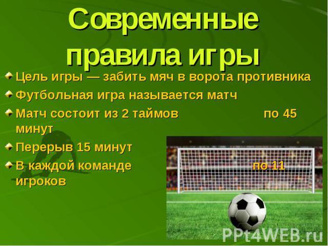 Современные правила игры Цель игры— забить мяч в ворота противника Футбольная игра называется матч Матч состоит из 2 таймов по 45 минут Перерыв 15 минут В каждой команде по 11 игроков