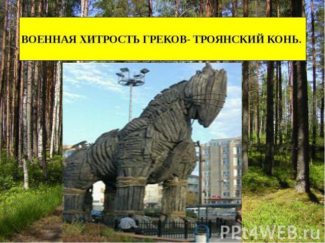 ВОЕННАЯ ХИТРОСТЬ ГРЕКОВ- ТРОЯНСКИЙ КОНЬ.