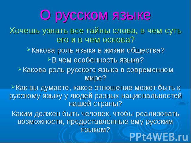 О русском языке Хочешь узнать все тайны слова, в чем суть его и в чем основа? Какова роль языка в жизни общества? В чем особенность языка? Какова роль русского языка в современном мире? Как вы думаете, какое отношение может быть к русскому языку у л…