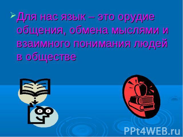 Для нас язык – это орудие общения, обмена мыслями и взаимного понимания людей в обществе