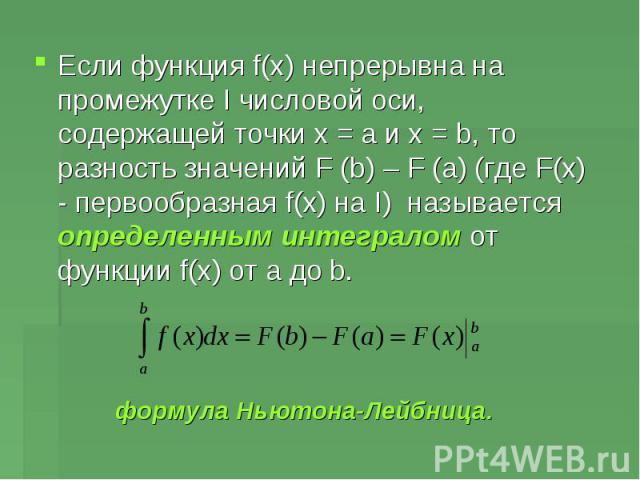 Если функция f(x) непрерывна на промежутке I числовой оси, содержащей точки х = а и х = b, то разность значений F (b) – F (a) (где F(x) - первообразная f(x) на I) называется определенным интегралом от функции f(x) от a до b.