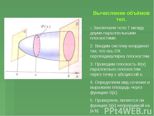Вычисление объёмов тел. 1. Заключаем тело Т между двумя параллельными плоскостями. 2. Вводим систему координат так, что ось ОХ перпендикулярна плоскостям. 3. Проводим плоскость Ф(х) параллельно плоскостям через точку с абсциссой х. 4. Определяем вид…