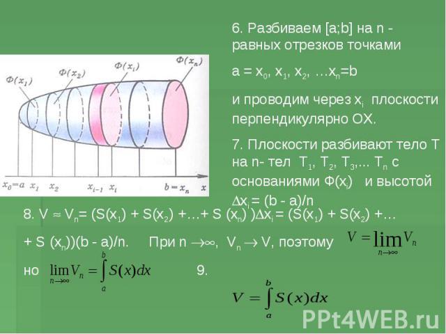 6. Разбиваем [a;b] на n - равных отрезков точками а = х0, х1, х2, …хn=b и проводим через хi плоскости перпендикулярно ОХ. 7. Плоскости разбивают тело Т на n- тел Т1, Т2, Т3,... Тn с основаниями Ф(хi) и высотой xi = (b - a)/n 8. V Vn= (S(x1) + S(x2) …