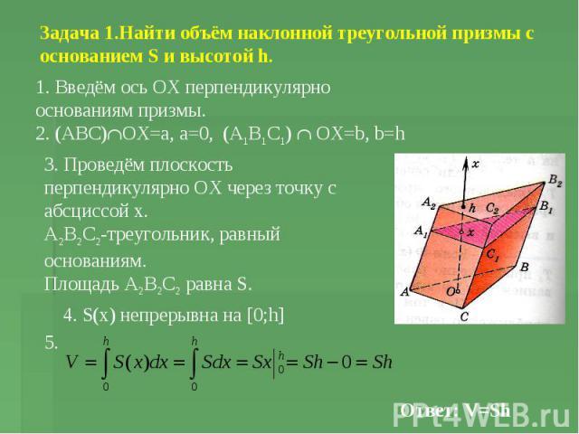 Задача 1.Найти объём наклонной треугольной призмы с основанием S и высотой h. 1. Введём ось ОХ перпендикулярно основаниям призмы. 2. (АВС) OX=a, a=0, (A1B1C1) OX=b, b=h 3. Проведём плоскость перпендикулярно ОХ через точку с абсциссой х. А2В2С2-треуг…