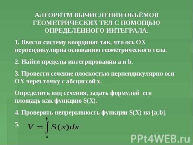 АЛГОРИТМ ВЫЧИСЛЕНИЯ ОБЪЁМОВ ГЕОМЕТРИЧЕСКИХ ТЕЛ С ПОМОЩЬЮ ОПРЕДЕЛЁННОГО ИНТЕГРАЛА. 1. Ввести систему координат так, что ось ОХ перпендикулярна основанию геометрического тела. 2. Найти пределы интегрирования а и b. 3. Провести сечение плоскостью перпе…