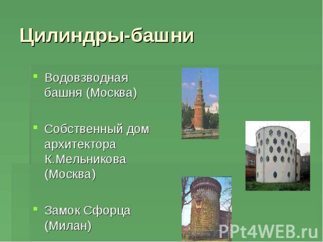 Цилиндры-башниВодовзводная башня (Москва) Собственный дом архитектора К.Мельникова (Москва) Замок Сфорца (Милан)