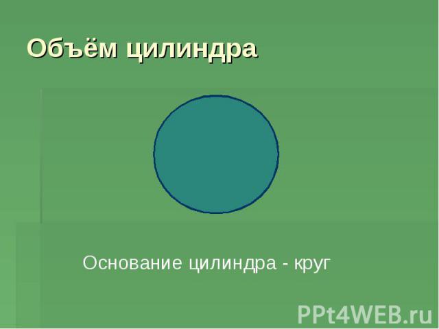 Объём цилиндраОснование цилиндра - круг