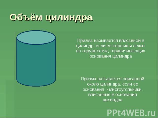 Объём цилиндра Призма называется вписанной в цилиндр, если ее вершины лежат на окружностях, ограничивающих основания цилиндра Призма называется описанной около цилиндра, если ее основания - многоугольники, вписанные в основания цилиндра