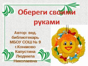Обереги своими руками Автор: вед. библиотекарь МБОУ СОШ № 9 г.Конаково Капустина