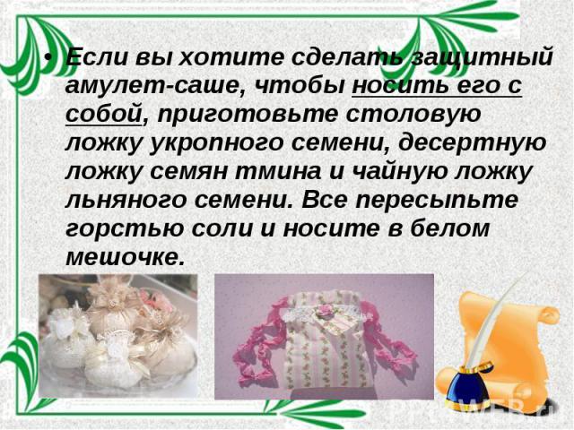 Если вы хотите сделать защитный амулет-саше, чтобы носить его с собой, приготовьте столовую ложку укропного семени, десертную ложку семян тмина и чайную ложку льняного семени. Все пересыпьте горстью соли и носите в белом мешочке.