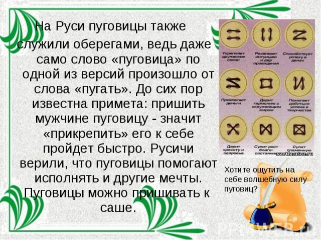 На Руси пуговицы также служили оберегами, ведь даже само слово «пуговица» по одной из версий произошло от слова «пугать». До сих пор известна примета: пришить мужчине пуговицу - значит «прикрепить» его к себе пройдет быстро. Русичи верили, что пугов…
