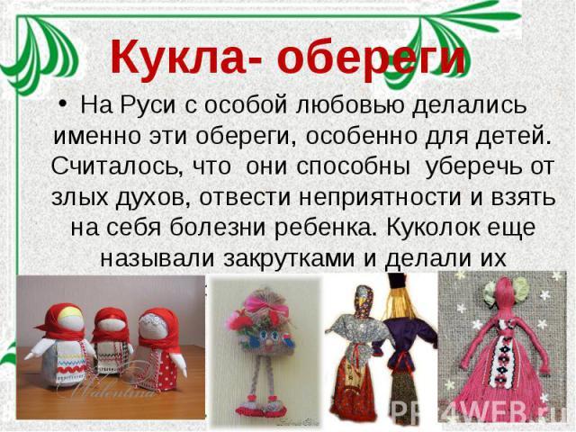Кукла- оберегиНа Руси с особой любовью делались именно эти обереги, особенно для детей. Считалось, что они способны уберечь от злых духов, отвести неприятности и взять на себя болезни ребенка. Куколок еще называли закрутками и делали их разными способами.