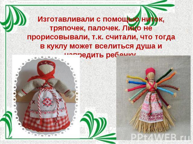 Изготавливали с помощью ниток, тряпочек, палочек. Лицо не прорисовывали, т.к. считали, что тогда в куклу может вселиться душа и навредить ребенку.