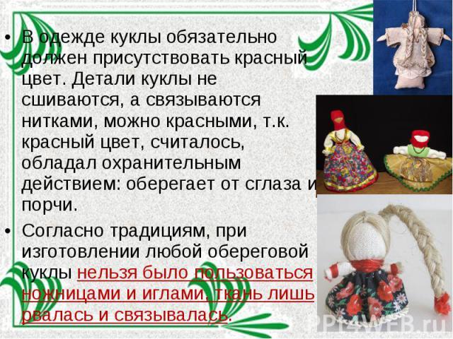В одежде куклы обязательно должен присутствовать красный цвет. Детали куклы не сшиваются, а связываются нитками, можно красными, т.к. красный цвет, считалось, обладал охранительным действием: оберегает от сглаза и порчи. Согласно традициям, при изго…