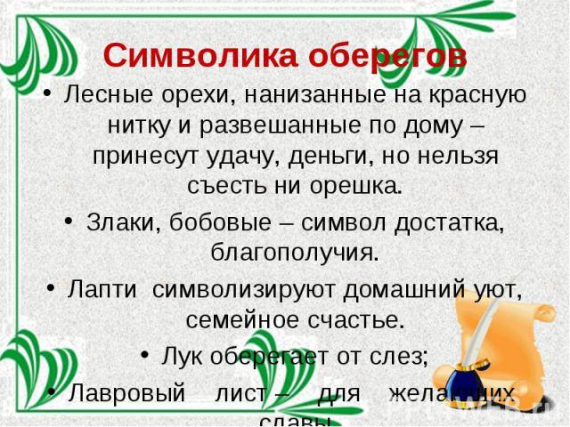 Символика оберегов Лесные орехи, нанизанные на красную нитку и развешанные по дому – принесут удачу, деньги, но нельзя съесть ни орешка. Злаки, бобовые – символ достатка, благополучия. Лапти символизируют домашний уют, семейное счастье. Лук оберегае…