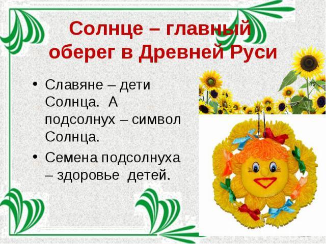 Солнце – главный оберег в Древней Руси Славяне – дети Солнца. А подсолнух – символ Солнца. Семена подсолнуха – здоровье детей.