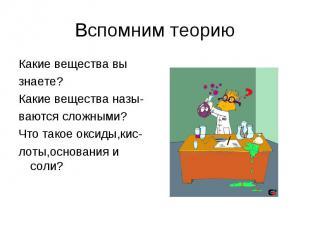 Вспомним теориюКакие вещества вы знаете? Какие вещества назы- ваются сложными? Ч