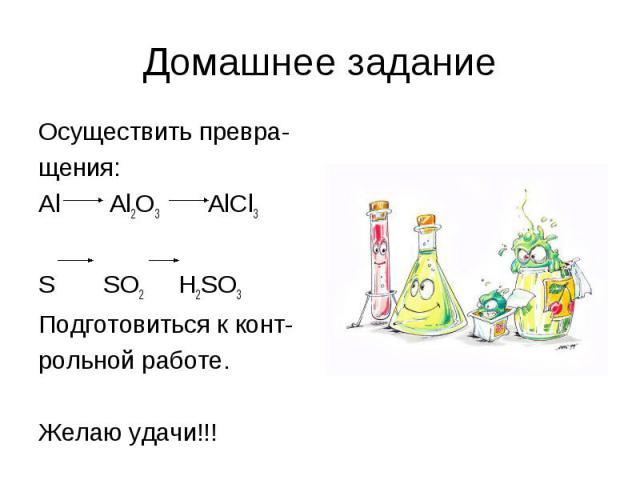 Домашнее задание Осуществить превра- щения: Аl Al2O3 AlCl3 S SO2 H2SO3 Подготовиться к конт- рольной работе. Желаю удачи!!!