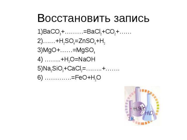 Восстановить запись 1)BaCO3+………=BaCl2+CO2+…… 2)……+H2SO4=ZnSO4+H2 3)MgO+……=MgSO4 4) ……..+H2O=NaOH 5)Na2SiO3+CaCl2=……..+……. 6) ………….=FeO+H2O