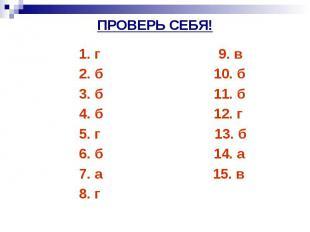 ПРОВЕРЬ СЕБЯ! 1. г 9. в 2. б 10. б 3. б 11. б 4. б 12. г 5. г 13. б 6. б 14. а 7