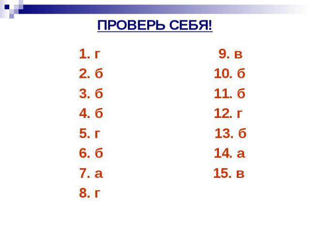 ПРОВЕРЬ СЕБЯ! 1. г 9. в 2. б 10. б 3. б 11. б 4. б 12. г 5. г 13. б 6. б 14. а 7. а 15. в 8. г