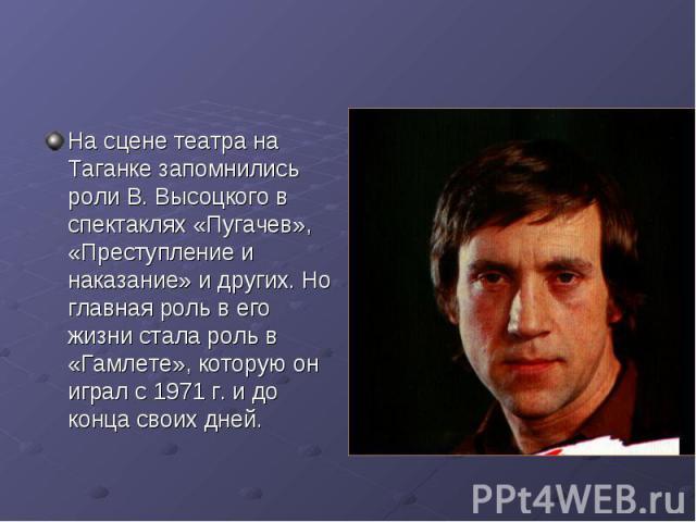 На сцене театра на Таганке запомнились роли В. Высоцкого в спектаклях «Пугачев», «Преступление и наказание» и других. Но главная роль в его жизни стала роль в «Гамлете», которую он играл с 1971 г. и до конца своих дней.