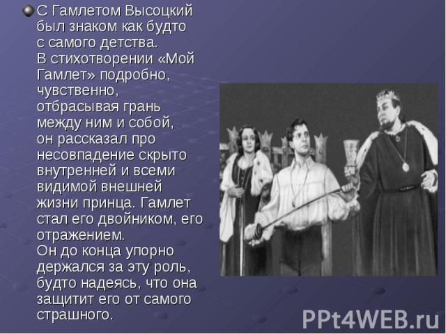 С Гамлетом Высоцкий был знаком как будто ссамого детства. Встихотворении «Мой Гамлет» подробно, чувственно, отбрасывая грань между ним исобой, онрассказал про несовпадение скрыто внутренней ивсеми видимой внешней жизни принца. Гамлет стал его д…