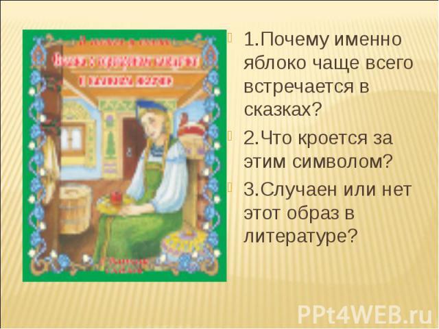 1.Почему именно яблоко чаще всего встречается в сказках? 2.Что кроется за этим символом? 3.Случаен или нет этот образ в литературе?