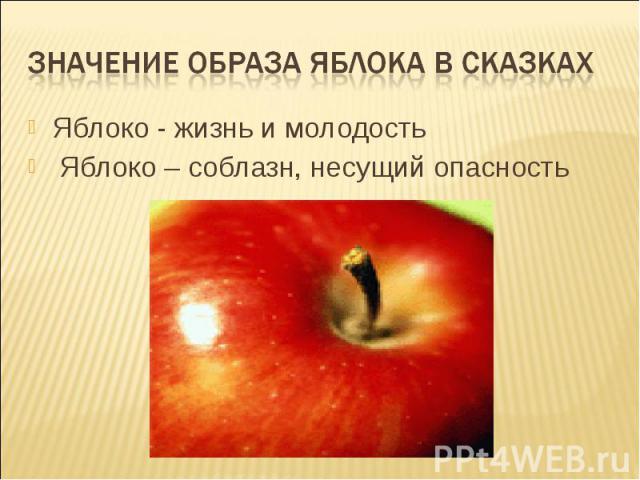 Значение образа яблока в сказкахЯблоко - жизнь и молодость Яблоко – соблазн, несущий опасность