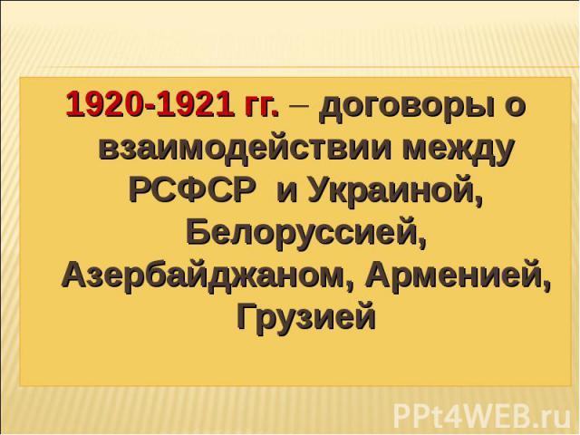 1920-1921 гг. – договоры о взаимодействии между РСФСР и Украиной, Белоруссией, Азербайджаном, Арменией, Грузией