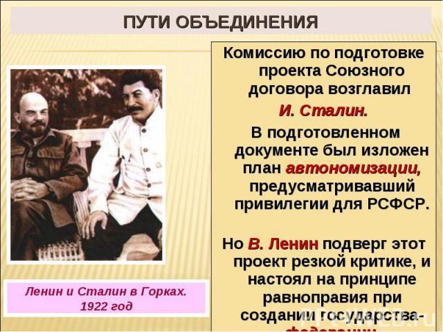 Пути объединения Комиссию по подготовке проекта Союзного договора возглавил И. Сталин. В подготовленном документе был изложен план автономизации, предусматривавший привилегии для РСФСР. Но В. Ленин подверг этот проект резкой критике, и настоял на пр…