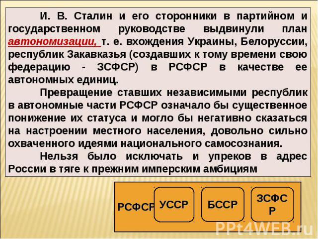 И. В. Сталин и его сторонники в партийном и государственном руководстве выдвинули план автономизации, т. е. вхождения Украины, Белоруссии, республик Закавказья (создавших к тому времени свою федерацию - ЗСФСР) в РСФСР в качестве ее автономных единиц…