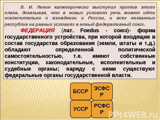 В. И. Ленин категорически выступил против этого плана, доказывая, что в новых условиях речь может идти исключительно о вхождении и России, и всех названных республик на равных условиях в новый федеративный союз. ФЕДЕРАЦИЯ (лат. Foedus - союз)- форма…