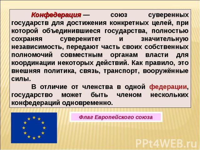 Конфедерация— союз суверенных государств для достижения конкретных целей, при которой объединившиеся государства, полностью сохраняя суверенитет и значительную независимость, передают часть своих собственных полномочий совместным органам власти для…