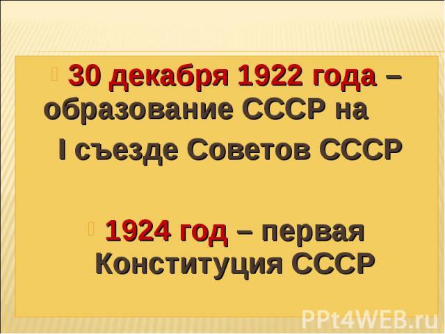 30 декабря 1922 года – образование СССР на I съезде Советов СССР 1924 год – первая Конституция СССР