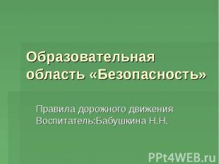 Образовательная область «Безопасность» Правила дорожного движения Воспитатель:Ба