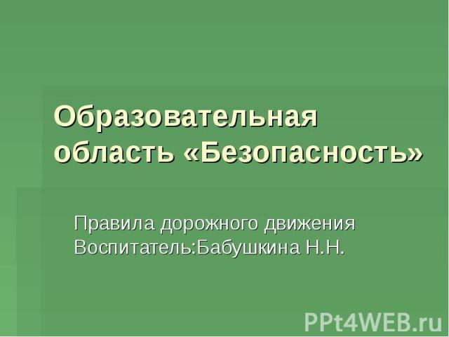 Образовательная область «Безопасность» Правила дорожного движения Воспитатель:Бабушкина Н.Н.