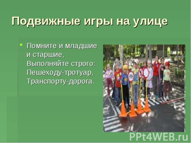 Подвижные игры на улице Помните и младшие и старшие, Выполняйте строго: Пешеходу-тротуар, Транспорту-дорога.