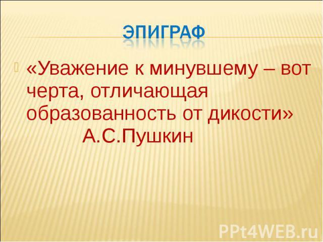 эпиграф «Уважение к минувшему – вот черта, отличающая образованность от дикости» А.С.Пушкин