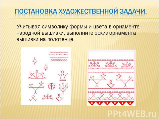 Постановка художественной задачи . Учитывая символику формы и цвета в орнаменте народной вышивки, выполните эскиз орнамента вышивки на полотенце.
