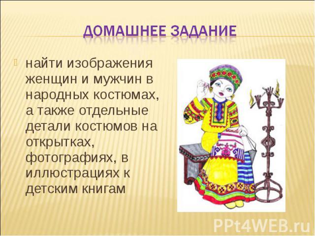 Домашнее задание найти изображения женщин и мужчин в народных костюмах, а также отдельные детали костюмов на открытках, фотографиях, в иллюстрациях к детским книгам