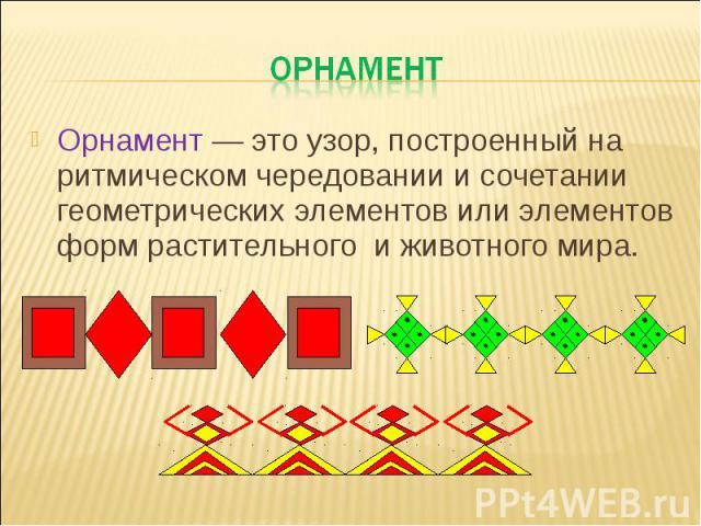 орнамент Орнамент — это узор, построенный на ритмическом чередовании и сочетании геометрических элементов или элементов форм растительного и животного мира.