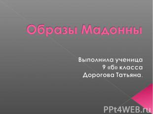 Образы Мадонны Выполнила ученица 9 «б» класса Дорогова Татьяна.