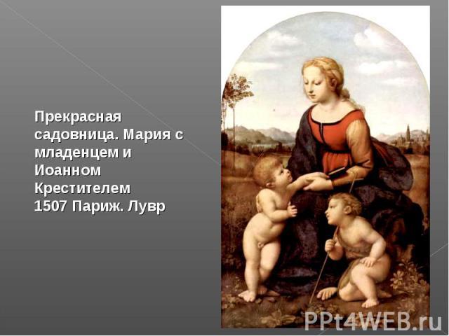 Прекрасная садовница. Мария с младенцем и Иоанном Крестителем 1507 Париж. Лувр