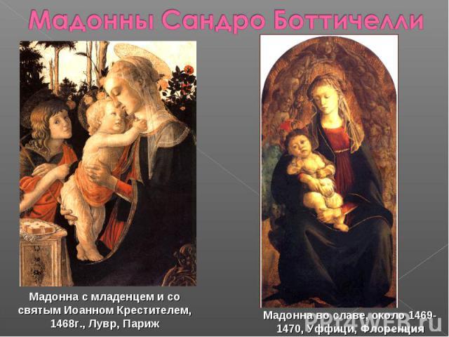 Мадонны Сандро Боттичелли Мадонна с младенцем и со святым Иоанном Крестителем, 1468г., Лувр, Париж Мадонна во славе, около 1469-1470, Уффици, Флоренция