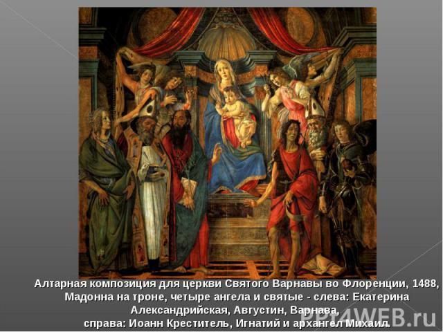 Алтарная композиция для церкви Святого Варнавы во Флоренции, 1488, Мадонна на троне,четыре ангела и святые - слева: Екатерина Александрийская, Августин, Варнава, справа: Иоанн Креститель, Игнатий и архангел Михаил.